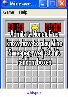 Admit it. None of us know how to play Mine Sweeper, we just hit random boxes