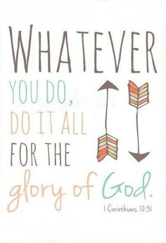 1 Corinthians 10:31 Whatever you do, do it all for the glory of God