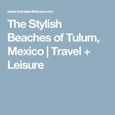 The Stylish Beaches of Tulum, Mexico | Travel + Leisure