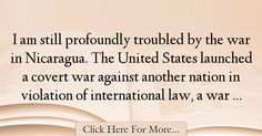 The most popular Bianca Jagger Quotes About War - 72516 : I am still profoundly troubled by the war in Nicaragua. The United States launched a covert war against another nation in violation of international law, : Best War Quotes War Quotes, Bianca Jagger