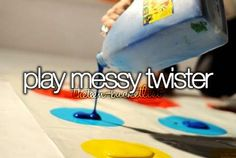 Play messy Twister  with my niece and nephews! :)