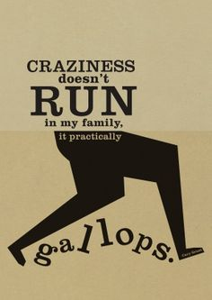 Craziness doesn't run in my family, it practically gallops. --Cary Grant