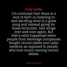 """""""I'm confused that there is a lack of faith in listening to and deciding what is a great song and instead going for these formulaic, bad songs over and over again. But that's what happened when people from beverage companies bought record labels and radio stations as opposed to people who love music owning record labels."""", Patty Griffin"""