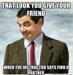 That look you give your friend when the instructor says find a partner.