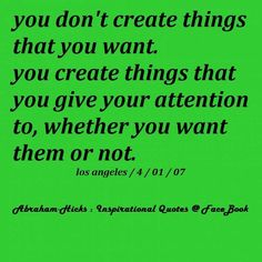 #you create things that you give attention to #focus #Abraham Hicks