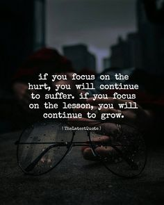 if you focus on the  hurt you will continue to suffer. if you focus  on the lesson you will continue to grow. . #thelatestquote #quotesfollow my instagram account (@thelatestquote) for more