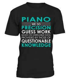 "# Piano - Job Shirts .    Piano We Do Precision Guess Work Based on Unreliable Data Provided by Those of Questionable Knowledge Job ShirtsSpecial Offer, not available anywhere else!Available in a variety of styles and colorsBuy yours now before it is too late! Secured payment via Visa / Mastercard / Amex / PayPal / iDeal How to place an order  Choose the model from the drop-down menu Click on ""Buy it now"" Choose the size and the quantity Add your delivery address and bank details And that's…"