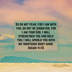 Isaiah So do not fear, for I am with you; do not be dismayed, for I am your God. I will strengthen you and help you; I will uphold you with my righteous right hand. Wisdom Bible, Bible Encouragement, Biblical Quotes, Religious Quotes, Bible Verses Quotes, Bible Scriptures, Faith Quotes, Motivational Verses, Inspirational Prayers