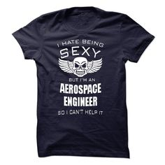 I hate being sexy I am an AEROSPACE ENGINEER T Shirt, Hoodie, Sweatshirts