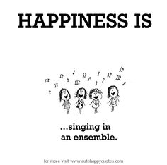 Happiness is, singing in an ensemble. - Cute Happy Quotes