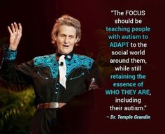 LOVE Temple Grandin and THIS QUOTE The focus should be teaching people with autism to adapt to the social world around them while still retaining the essence of who they are including their autism. Temple Grandin, Autism Quotes, Autism Awareness Quotes, Disability Awareness, High Functioning Autism, Adhd And Autism, Adhd Odd, Autism News, Autism Sensory