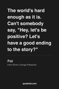 """""""The world's hard enough as it is. It's fucking hard enough as it is. Can't somebody say, """"Hey, let's be positive? Let's have a good ending to the story?"""" - Pat from SilverLiningsPlaybook. Just one of the many reasons to love this movie! Amazing Quotes, Great Quotes, Quotes To Live By, Inspirational Quotes, Cool Words, Wise Words, Movie Quotes, Life Quotes, Words Worth"""