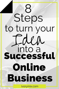 8 STEPS TO TURN YOUR IDEA INTO A SUCCESSFUL ONLINE BUSINESS