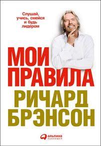 Ричард Брэнсон - Мои правила. Слушай, учись, смейся и будь лидером