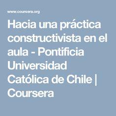 Hacia una práctica constructivista en el aula - Pontificia Universidad Católica de Chile | Coursera