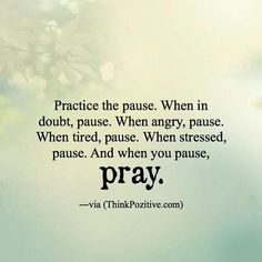 Practice the pause. When in doubt pause. When angry pause. When tired pause When stressed pause. And when you pause pray. via (ThinkPozitive.com)