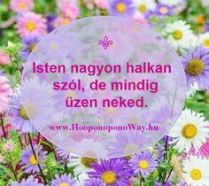 Hálát adok a mai napért. Isten nagyon halkan szól, de mindig üzen neked. Minden él, minden beszél, minden pillanatban. Amit Neked mond, azt csak te hallhatod meg, mert a te utad hozzá a te szíveden keresztül vezet. Így szeretlek, Élet! Köszönöm. Szeretlek 💜 ⚜ Ho'oponoponoWay Magyarország ⚜ www.HooponoponoWay.hu Picture Quotes, Pray, Religion, Spirituality, Inspirational Quotes, Faith, Messages, Pictures, Life Coach Quotes