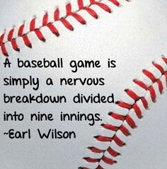 Baseball quote I completely agree with! :)  I'm going to have one of these tonight - of course for our age group it's only six innings which means each part is even more nerve wracking!