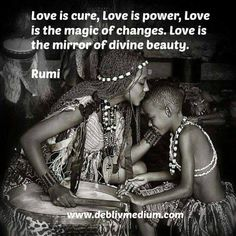 """Love is cure, Love is power, Love is the magic of changes. Love is the mirror of divine beauty."" Rumi"