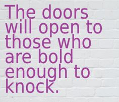 The doors will open to those who are bold enough to knock.