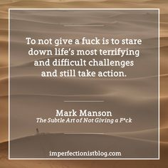 """""""To not give a fuck is to stare down life's most terrifying and difficult challenges and still take action."""" -Mark Manson"""