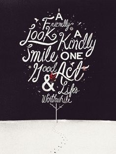 a friendly look, a kindly smile, one good act and life's worthwhile.
