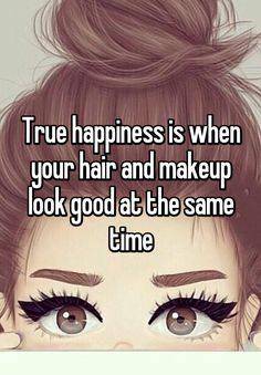 True happiness is when your hair and makeup look good at the same time