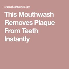 This Mouthwash Removes Plaque From Teeth Instantly