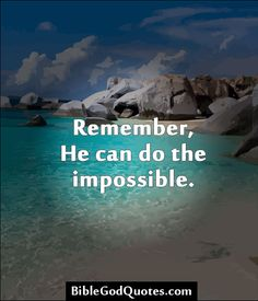 Remember, He can do the impossible. http://biblegodquotes.com/remember-he-can-do-the-impossible/