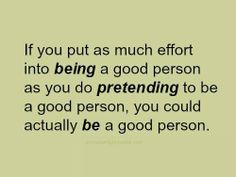 Far too many people pretend, actually feeling it's more important that others see you are something you are not.