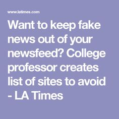 Want to keep fake news out of your newsfeed? College professor creates list of sites to avoid - LA Times