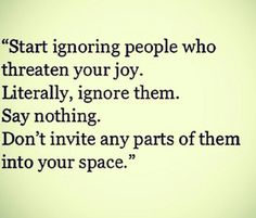 Start ignoring people who threaten your joy. Literally, ignore them. Say nothing. Don't invite any parts of them into your space.
