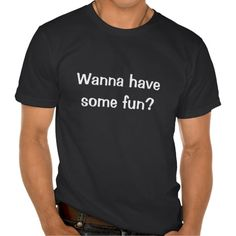 Wanna Have Some Fun? T-Shirt.    #funny