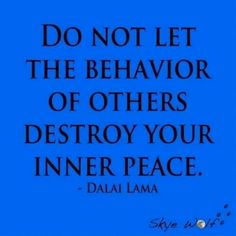 """Be at Peace with yourself. DON'T LET OTHER'S DESTROY IT! IF THEY ARE BEHAVING IN A WAY THAT'S NOT WHAT IS KNOWN AS """"NORMAL"""" TO ME IT WOULD GIVE ME AN OUT TO KEEP AWAY FROM THAT PERSON. GOD DOESN'T LIKE UGLY. SO, KEEP BEING POSITIVE & STAY AWAY FROM PEOPLE WITH NEGATIVITY & NEGATIVE BEHAVIOR. GOD BLESS. AMEN."""