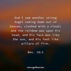 Rev. 10:1 And I saw another strong Angel coming down out of heaven, clothed with a cloud; and the rainbow was upon His head, and His face was like the sun, and His feet like pillars of fire.