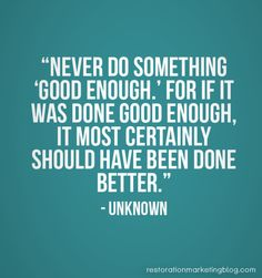 """""""Never do something 'good enough.' For if it was done good enough, it most certainly should have been done better."""" - Unknown"""