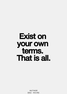 EXIST ON YOUR OWN TERMS. That is all.