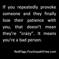 This is what Narcissists do on a daily basis. They love to provoke, and antagonise their victim(s), and when the victim(s) react angrily, that's when the Narcissist calls you crazy, bad and a trouble maker, and infer you abused them. They orchestrated the whole thing then make you look bad. It's treachery, deceit, and manipulation at its highest level. I can't believe people like this exist. Narcissist Abuse Recovery