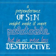 a preponderance of sin might make it more  palatable but in no wise less  destructive #quotes #wisewords #affectsofsin #sinsdestruction #sin #everybodysdoingit #hopeinthelord #jesussaves