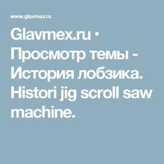Glavmex.ru • Просмотр темы - История  лобзика. Histori jig scroll saw machine.