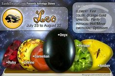 Leo ~ Stones: Ruby, Citrine, Carnelian, Onyx, Peridot, Amber. Element: Fire, Color: Orange/Gold, Spiritual: Purity, Physical: Hot/Move, Emotional: Optimism ♥♥