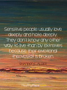 Quote on bipolar: Sensitive people usually love deeply and hate deely. They don't know any other way to live than by extremes because their emotional thermostat is broken - Shannon Alder. www.HealthyPlace.com