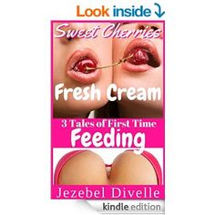 Sweet Cherries, Fresh Cream: 3 Tales of First Time Feeding: (An Innocent Taboo Box Set, Romantic Short Story Collection, Naughty Nursing Bundle Series) (Jezebel's Creamy Bundles) - Kindle edition by Jezebel Divelle. Literature & Fiction Kindle eBooks @ Amazon.com.