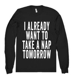 I Already Want To Take A Nap Tomorrow Long Sleeve T-Shirt