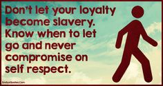 Don't let your loyalty become slavery. Know when to let go and never compromise…
