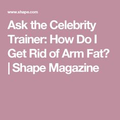 Ask the Celebrity Trainer: How Do I Get Rid of Arm Fat?   Shape Magazine