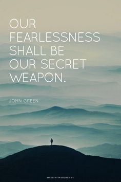 Our fearlessness shall be our secret weapon. - John Green |... #powerful quotes #quotes