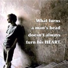 What turns a man's head doesn't always turn his heart.