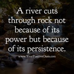 A river cuts through rock. Love Me Quotes, Words Quotes, Wise Words, Quotes To Live By, Sayings, Positive Quotes, Motivational Quotes, Inspirational Quotes, River Quotes