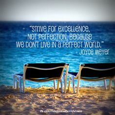 """Strive for excellence, not perfection, because we don't live in a perfect world."" -Joyce Meyer"